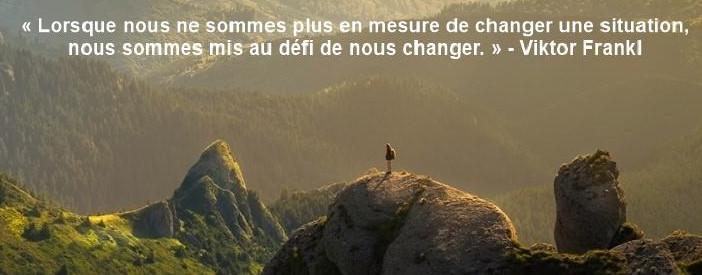 Lorsque nous ne sommes plus en mesure de changer une situation, nous sommes mis au défi de nous changer. » Viktor Frankl